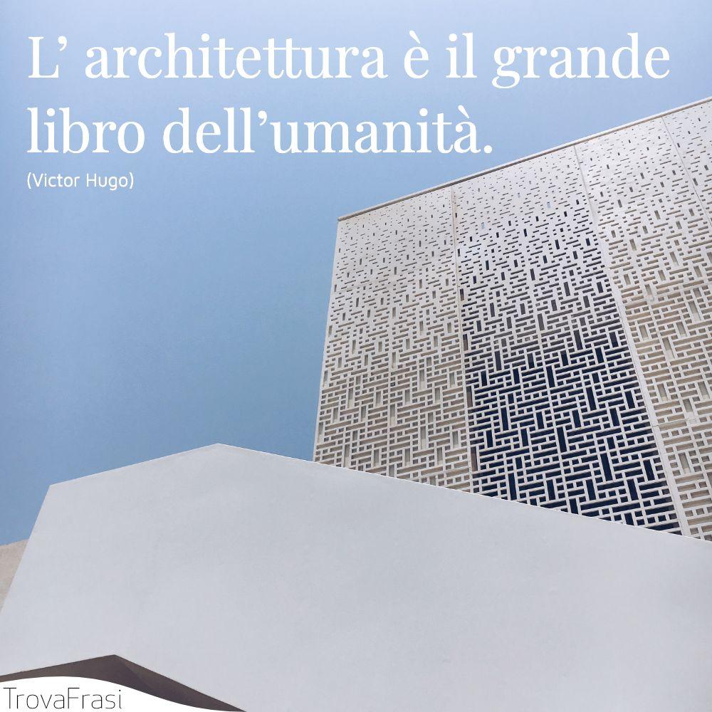 L' architettura è il grande libro dell'umanità.