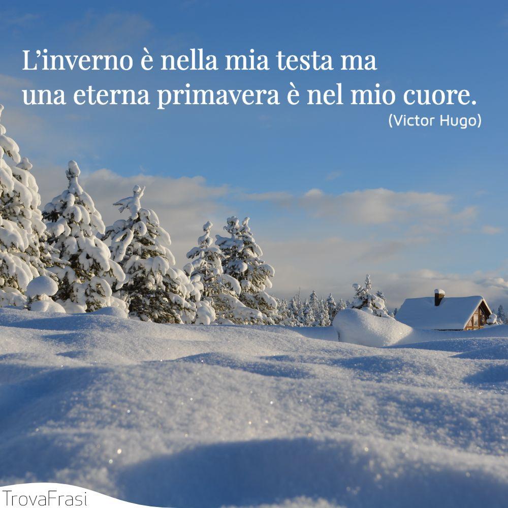L'inverno è nella mia testa ma una eterna primavera è nel mio cuore.