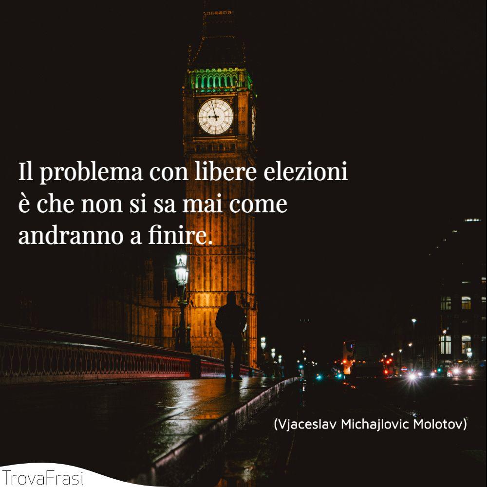 Il problema con libere elezioni è che non si sa mai come andranno a finire.