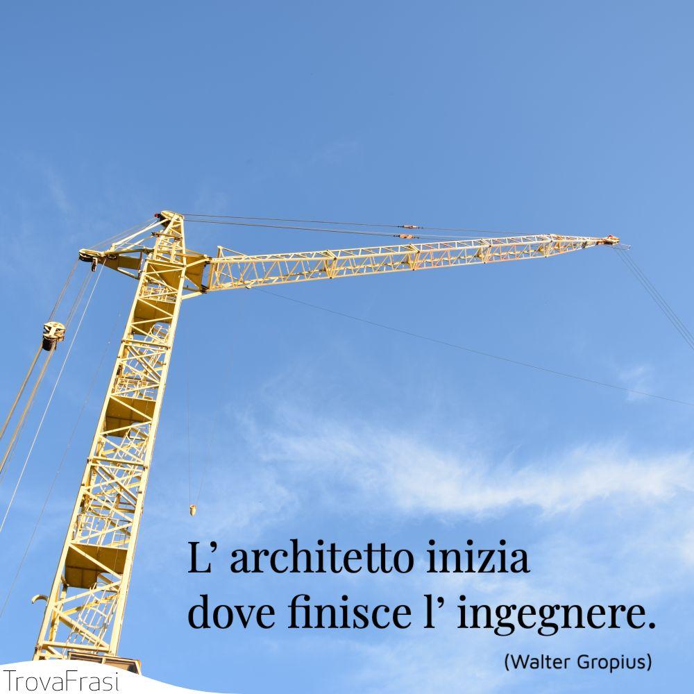 L' architetto inizia dove finisce l' ingegnere.