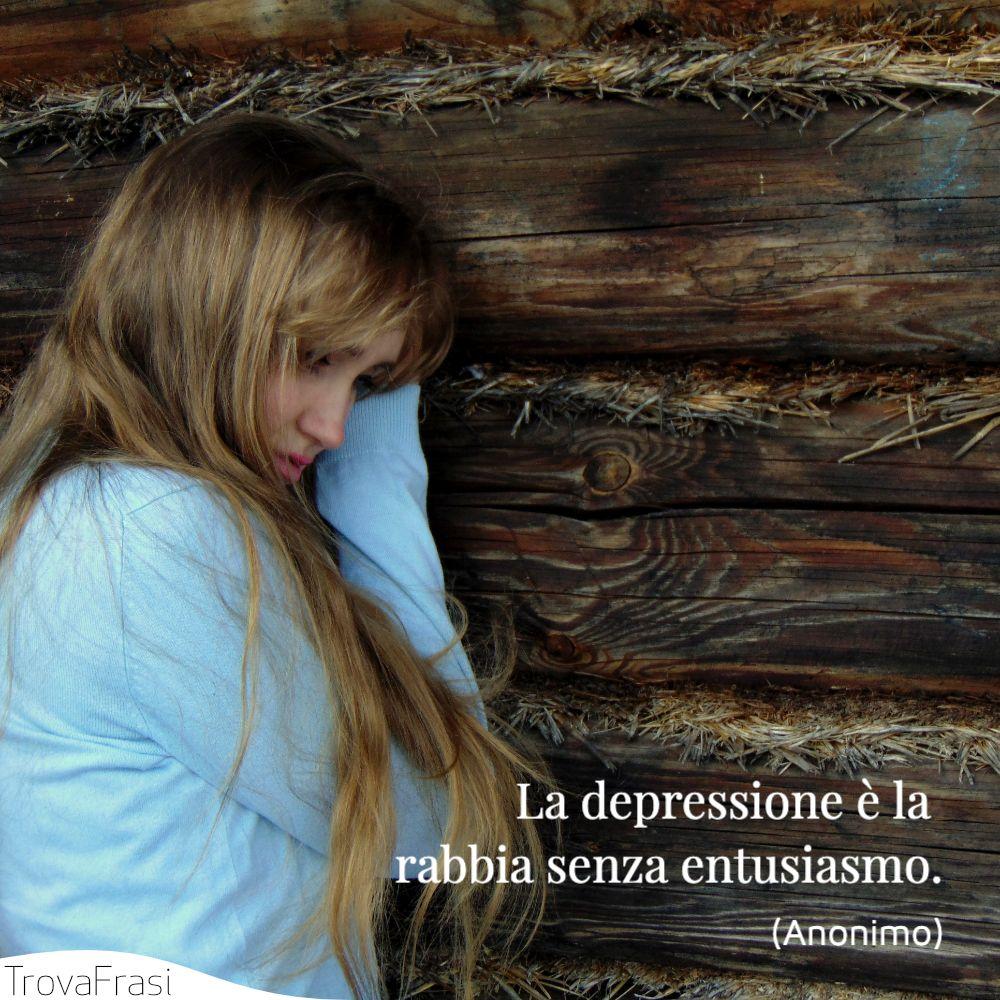 La depressione è la rabbia senza entusiasmo.