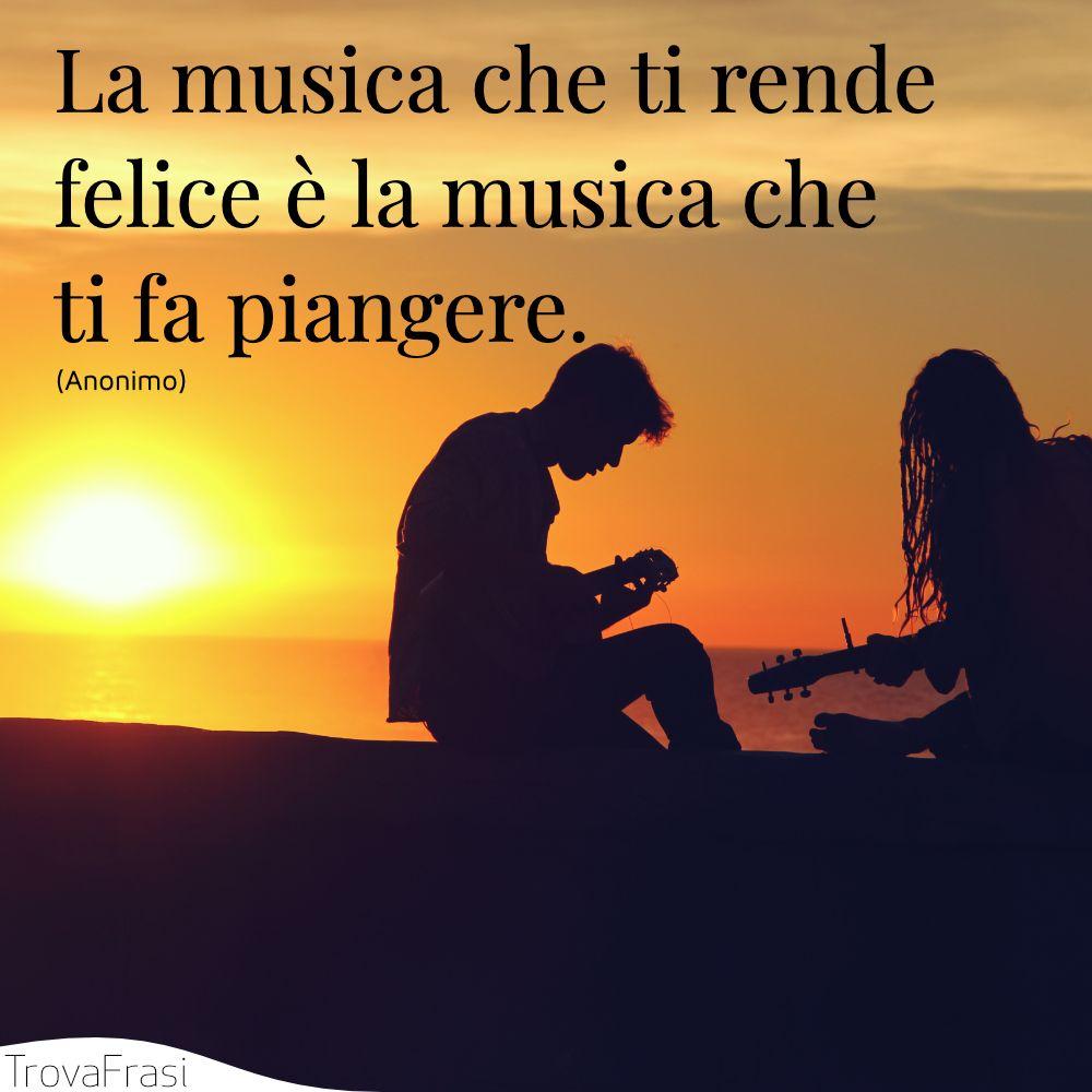La musica che ti rende felice è la musica che ti fa piangere.