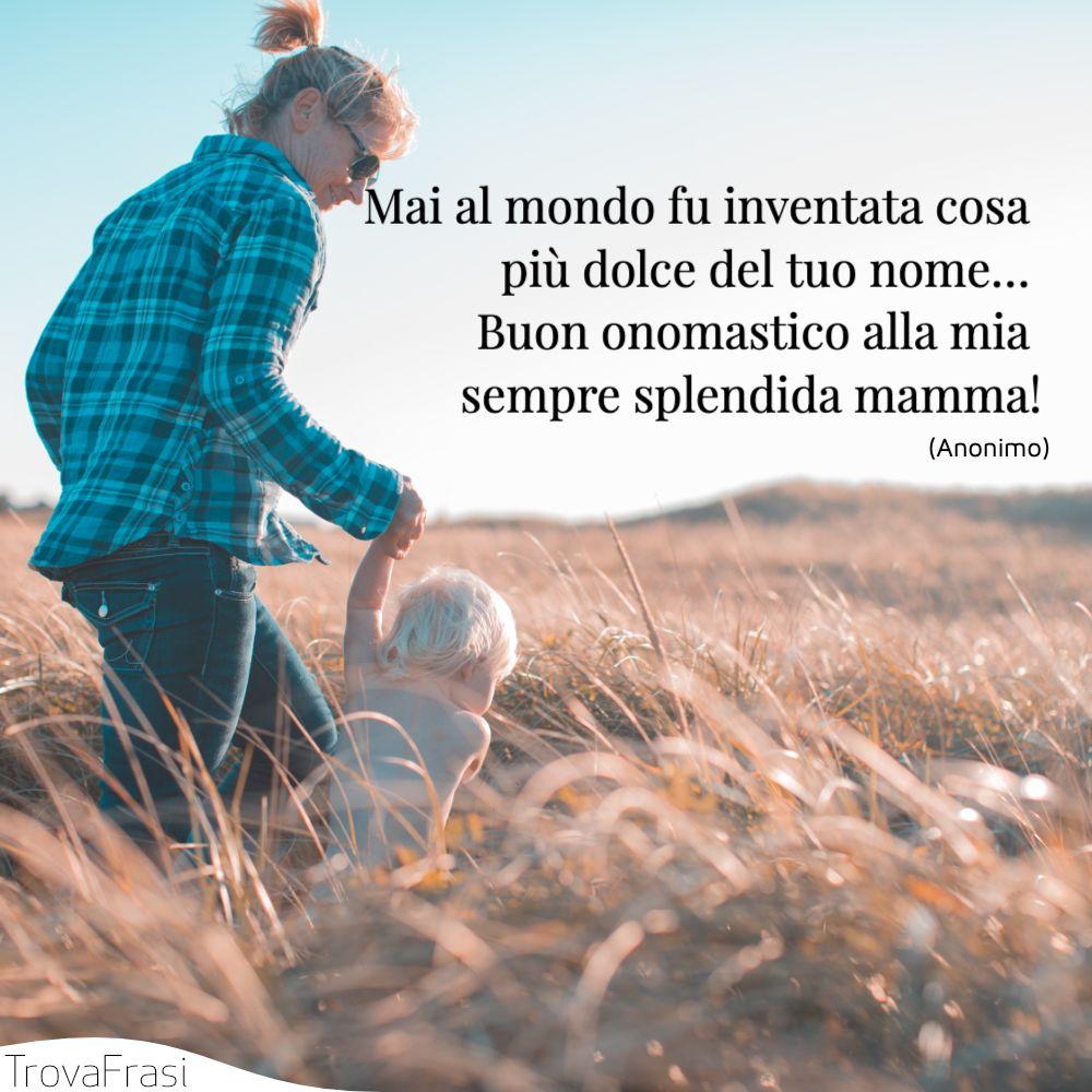 Mai al mondo fu inventata cosa più dolce del tuo nome… Buon onomastico alla mia sempre splendida mamma!