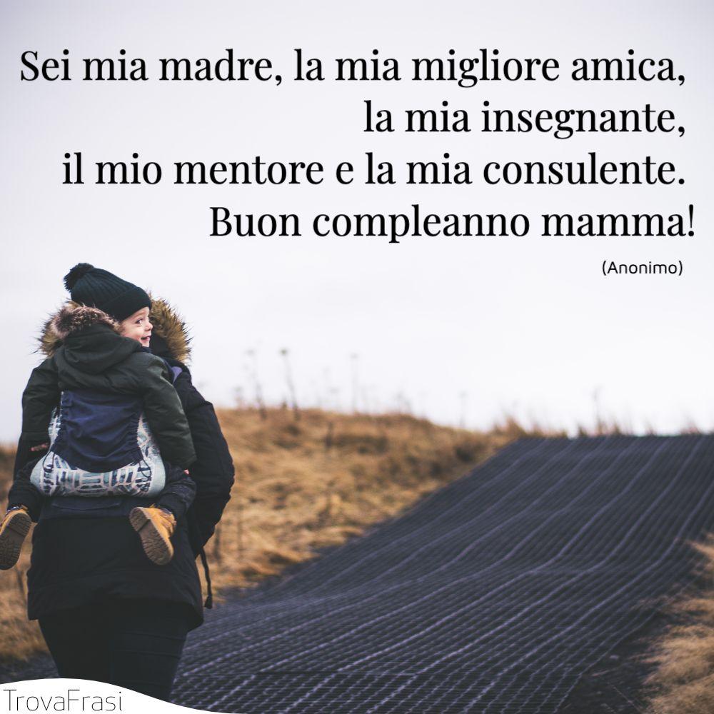 Sei mia madre, la mia migliore amica, la mia insegnante, il mio mentore e la mia consulente. Buon compleanno mamma!