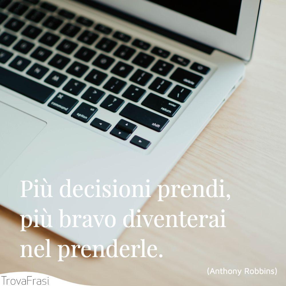 Più decisioni prendi, più bravo diventerai nel prenderle.