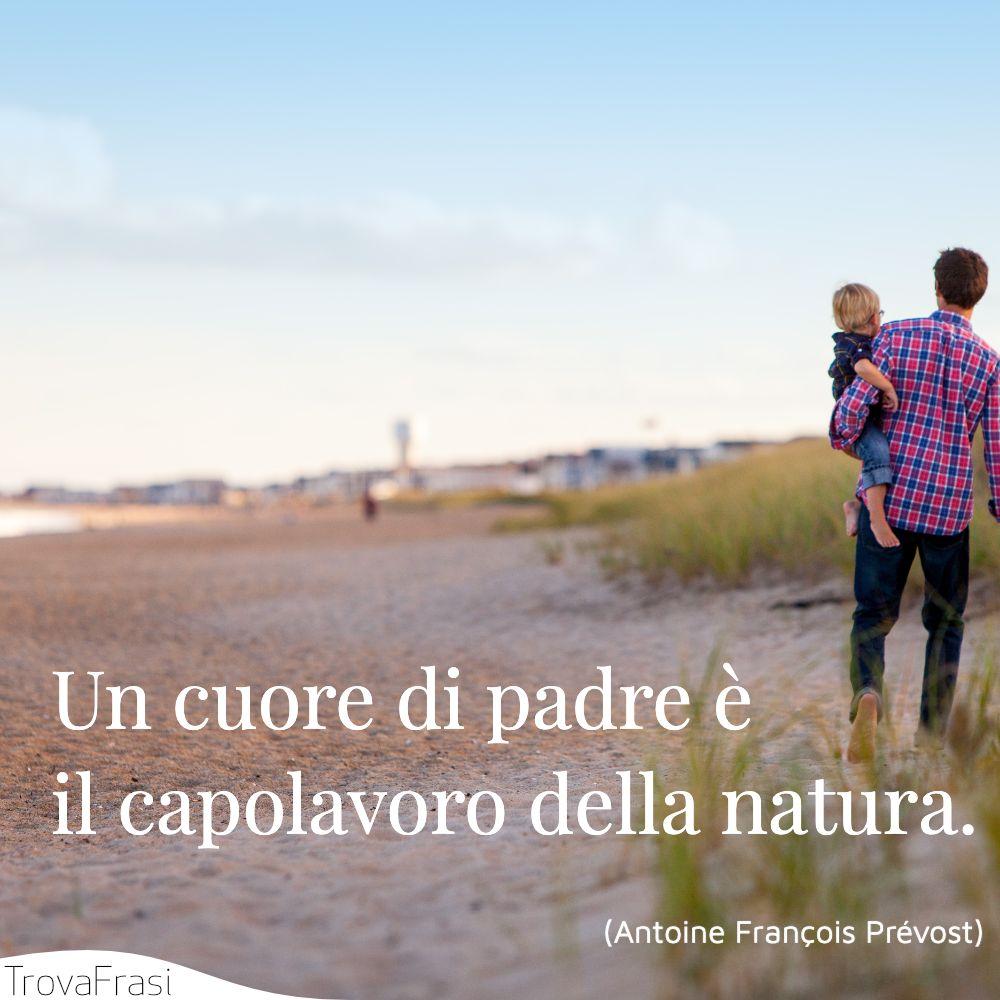 Un cuore di padre è il capolavoro della natura.