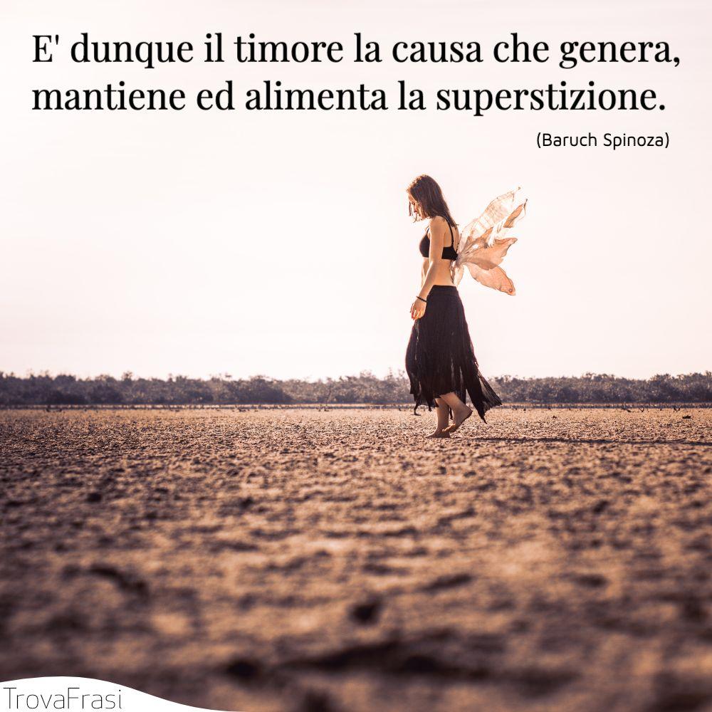 E' dunque il timore la causa che genera, mantiene ed alimenta la superstizione.