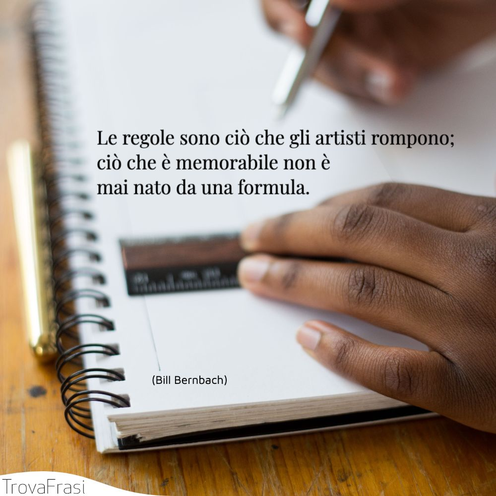 Le regole sono ciò che gli artisti rompono; ciò che è memorabile non è mai nato da una formula.
