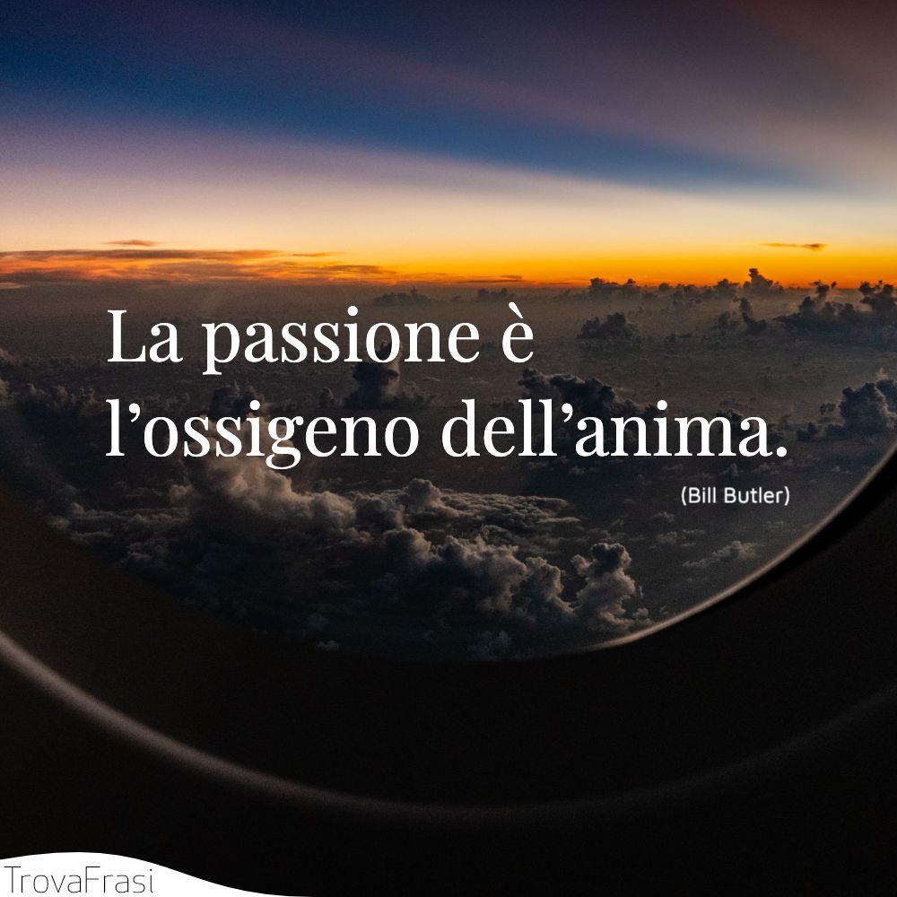 La passione è l'ossigeno dell'anima.