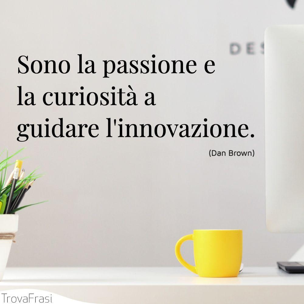 Sono la passione e la curiosità a guidare l'innovazione.