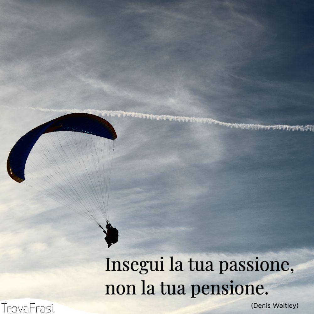 Insegui la tua passione, non la tua pensione.
