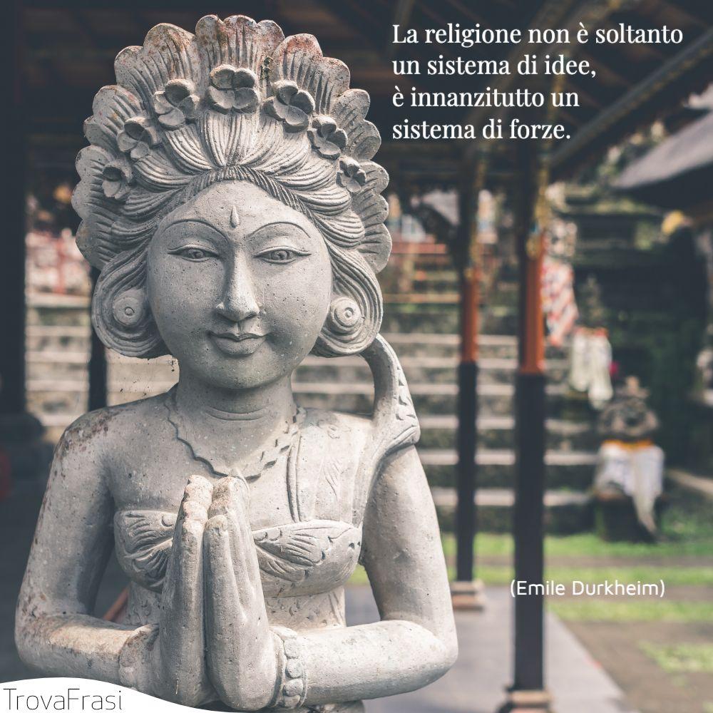 La religione non è soltanto un sistema di idee, è innanzitutto un sistema di forze.