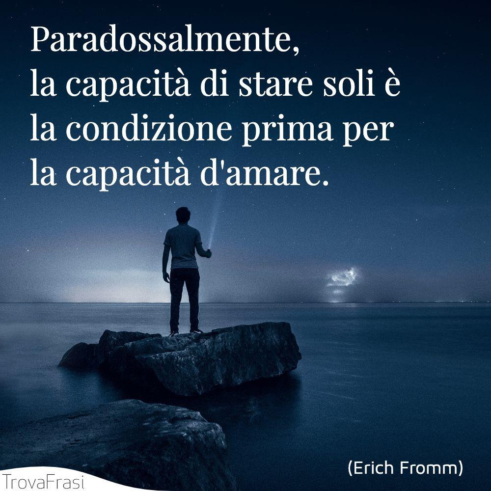 Paradossalmente, la capacità di stare soli è la condizione prima per la capacità d'amare.