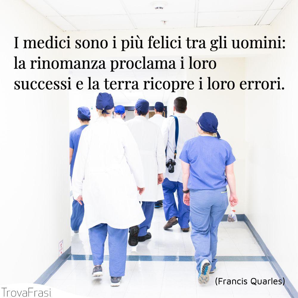I medici sono i più felici tra gli uomini: la rinomanza proclama i loro successi e la terra ricopre i loro errori.