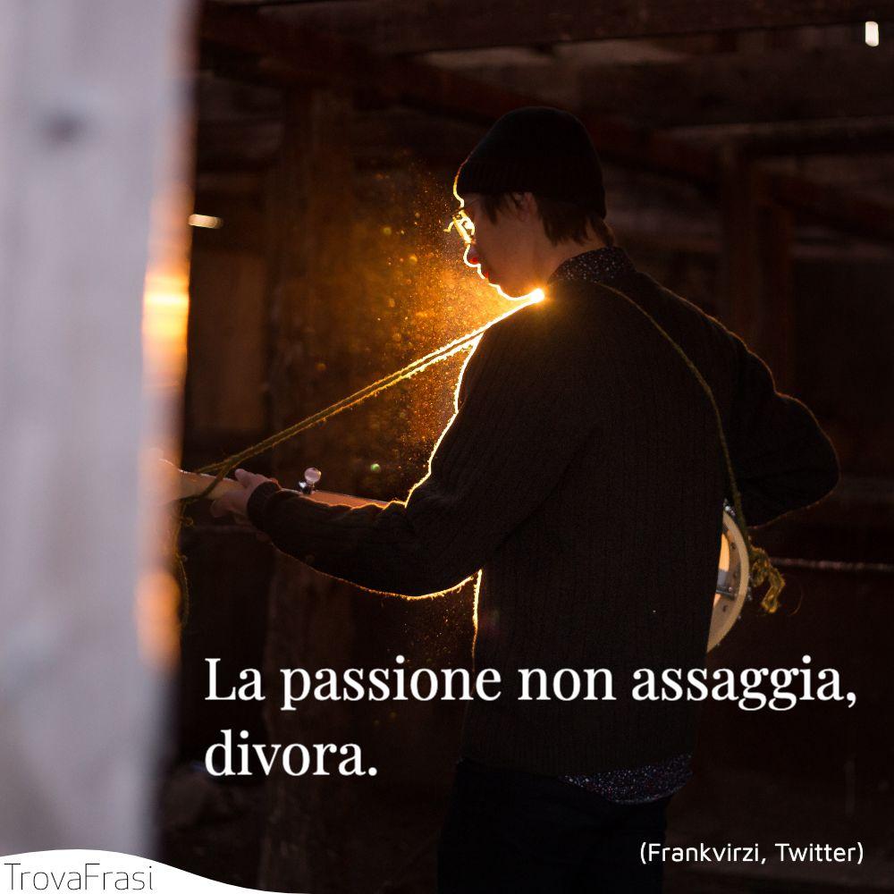 La passione non assaggia, divora.