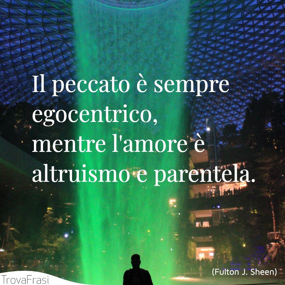 Il peccato è sempre egocentrico, mentre l'amore è altruismo e parentela.