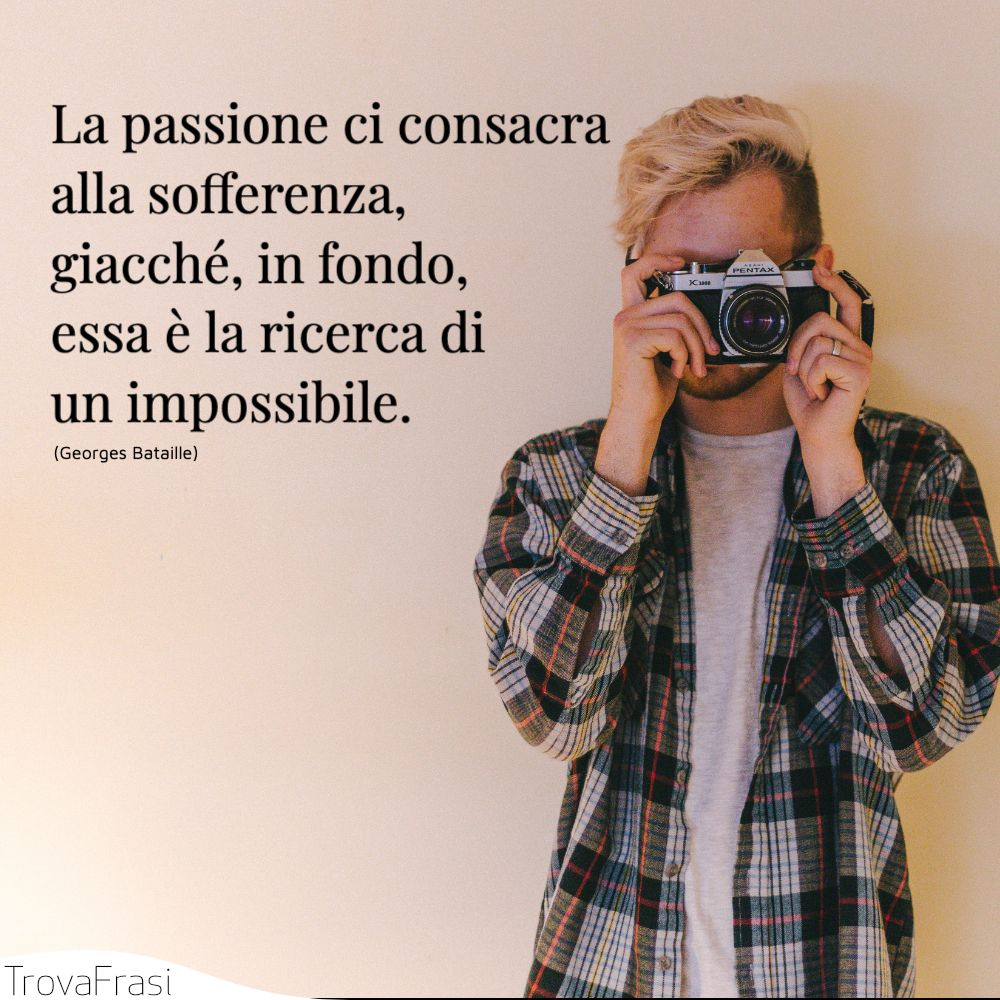 La passione ci consacra alla sofferenza, giacché, in fondo, essa è la ricerca di un impossibile.