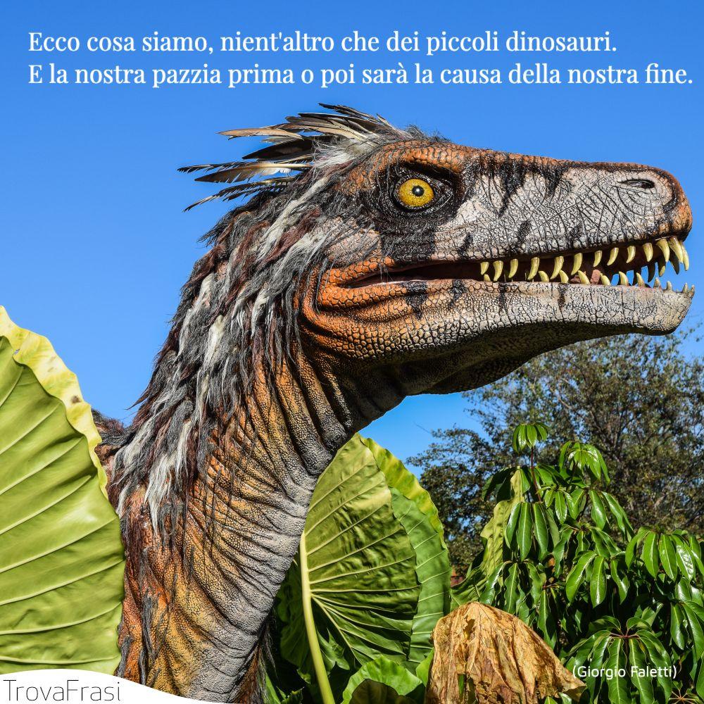 Ecco cosa siamo, nient'altro che dei piccoli dinosauri. E la nostra pazzia prima o poi sarà la causa della nostra fine.