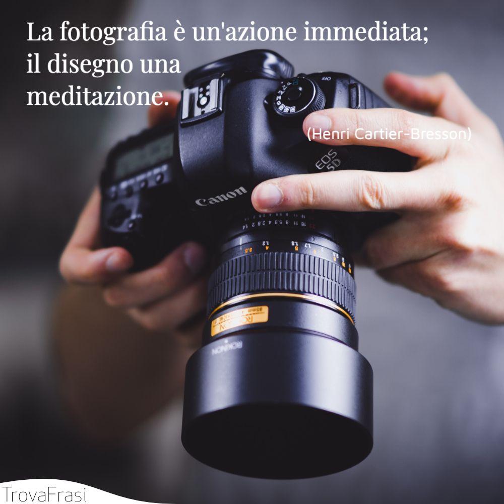 La fotografia è un'azione immediata; il disegno una meditazione.