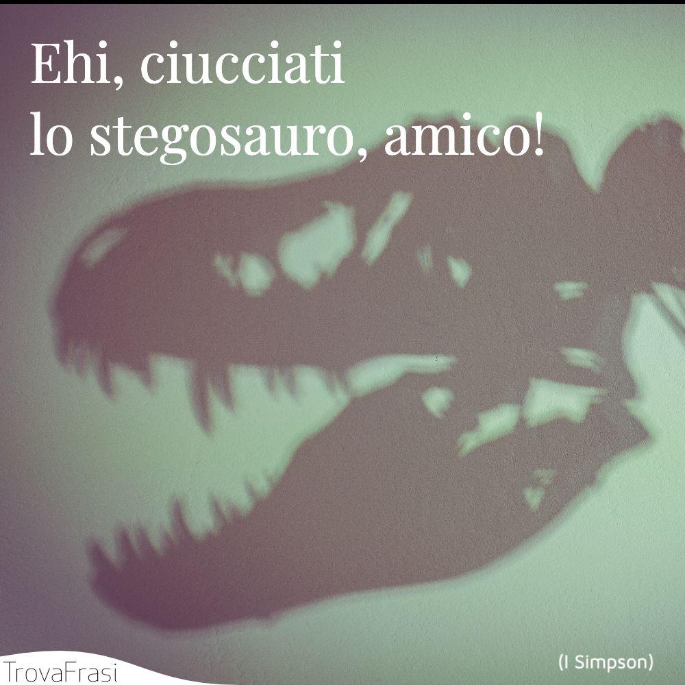 Ehi, ciucciati lo stegosauro, amico!