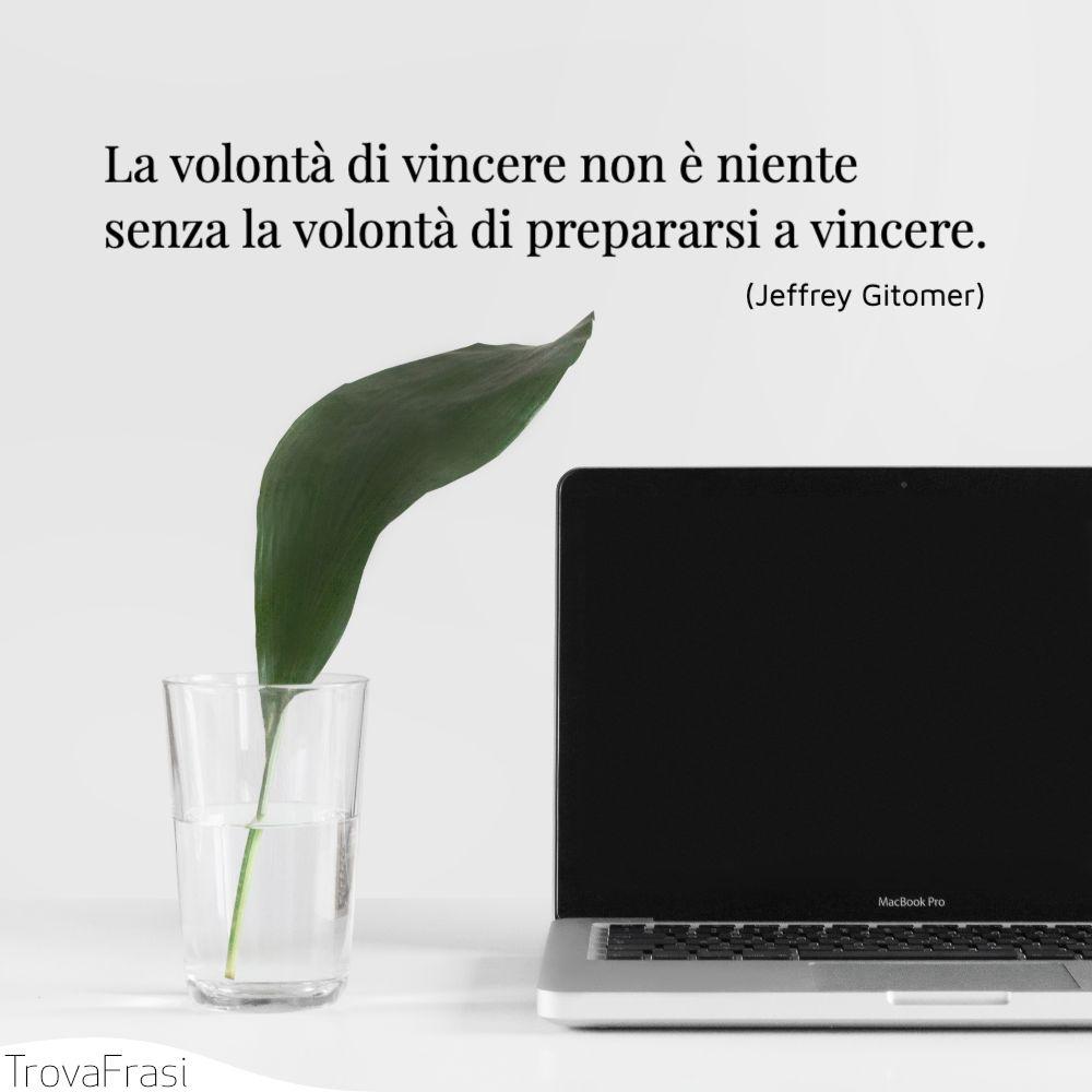 La volontà di vincere non è niente senza la volontà di prepararsi a vincere.