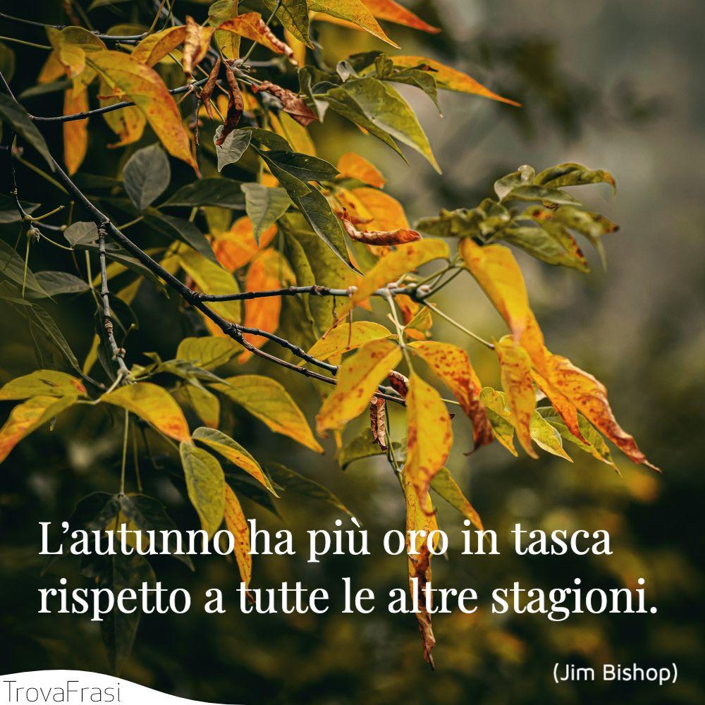 L'autunno ha più oro in tasca rispetto a tutte le altre stagioni.
