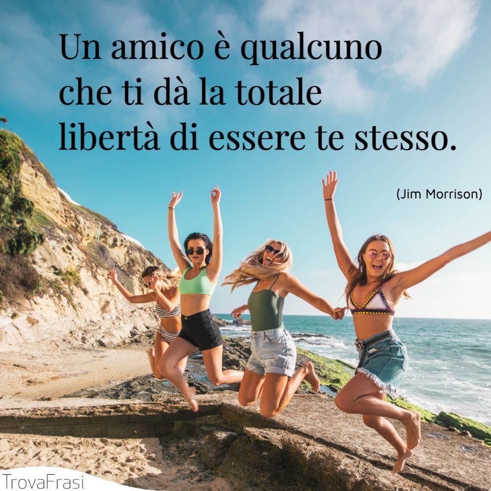 Un amico è qualcuno che ti dà la totale libertà di essere te stesso.