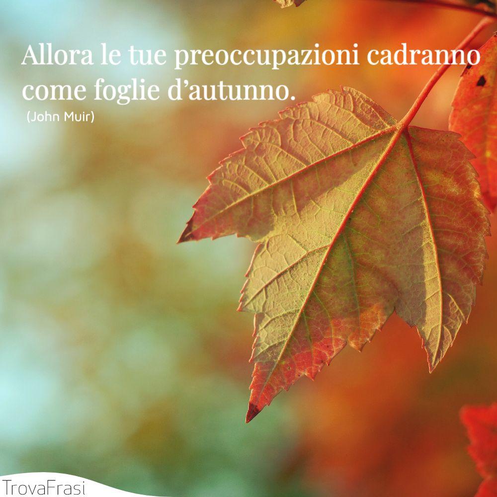 Allora le tue preoccupazioni cadranno come foglie d'autunno.