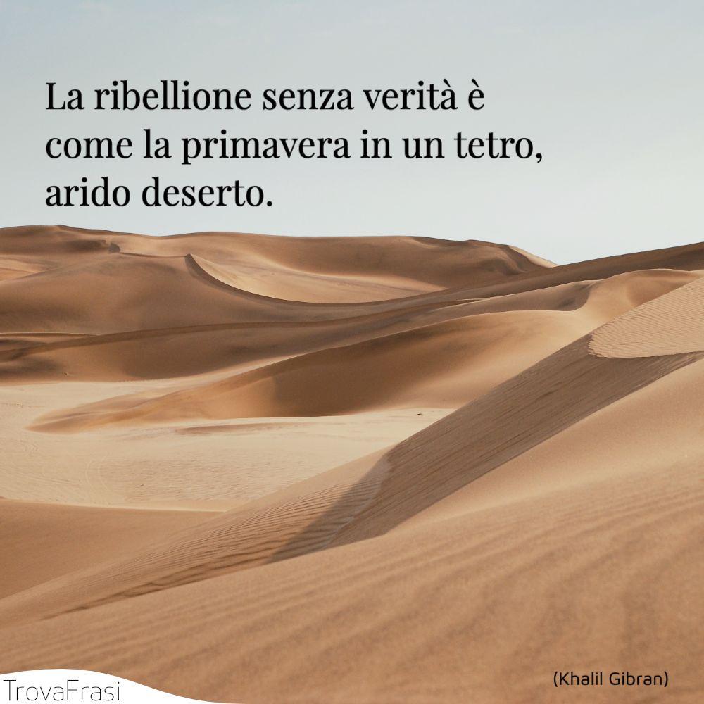 La ribellione senza verità è come la primavera in un tetro, arido deserto.