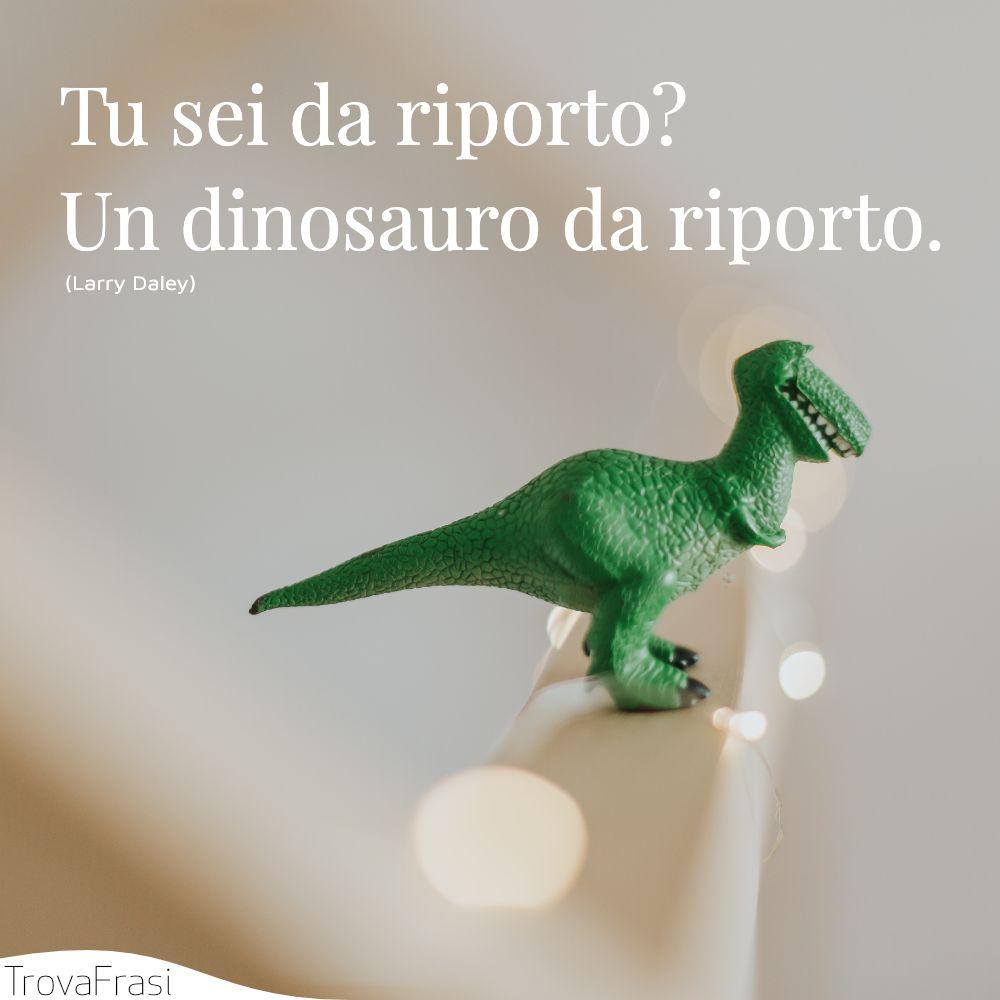 Tu sei da riporto? Un dinosauro da riporto.