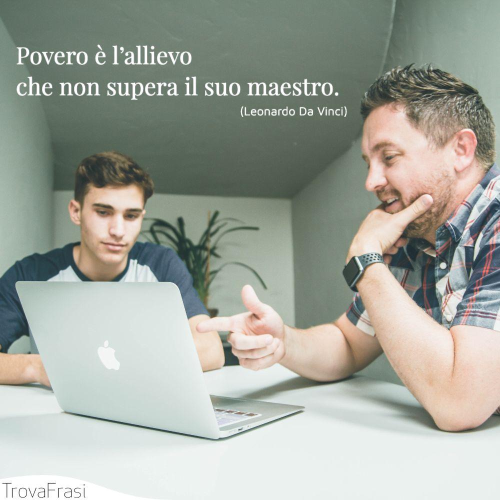 Povero è l'allievo che non supera il suo maestro.