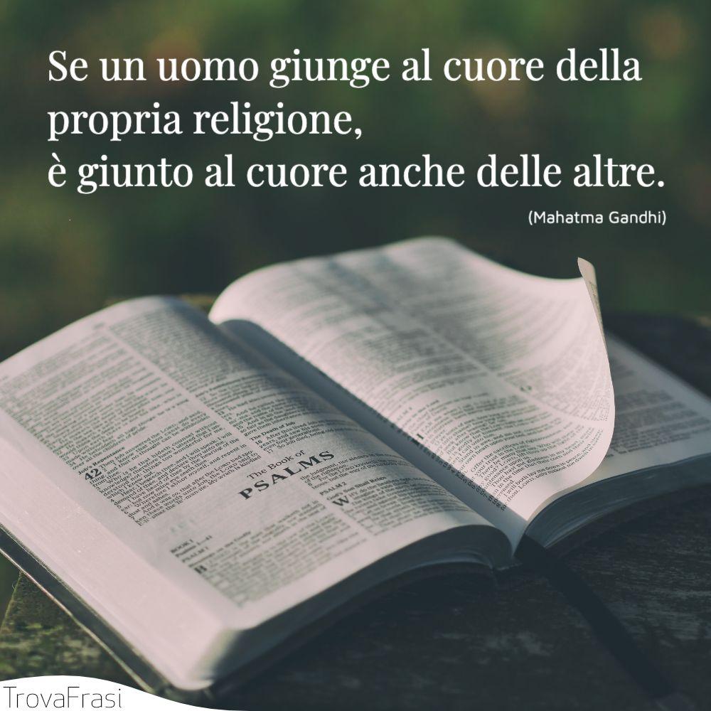 Se un uomo giunge al cuore della propria religione, è giunto al cuore anche delle altre.