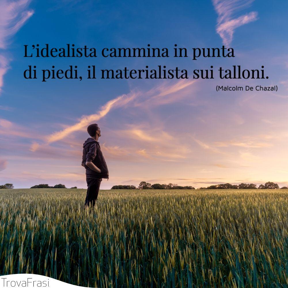 L'idealista cammina in punta di piedi, il materialista sui talloni.