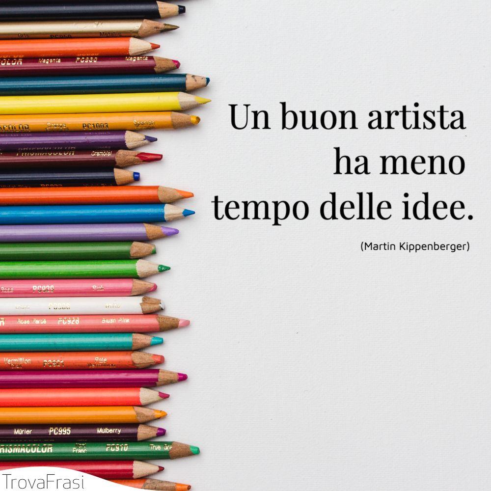 Un buon artista ha meno tempo delle idee.