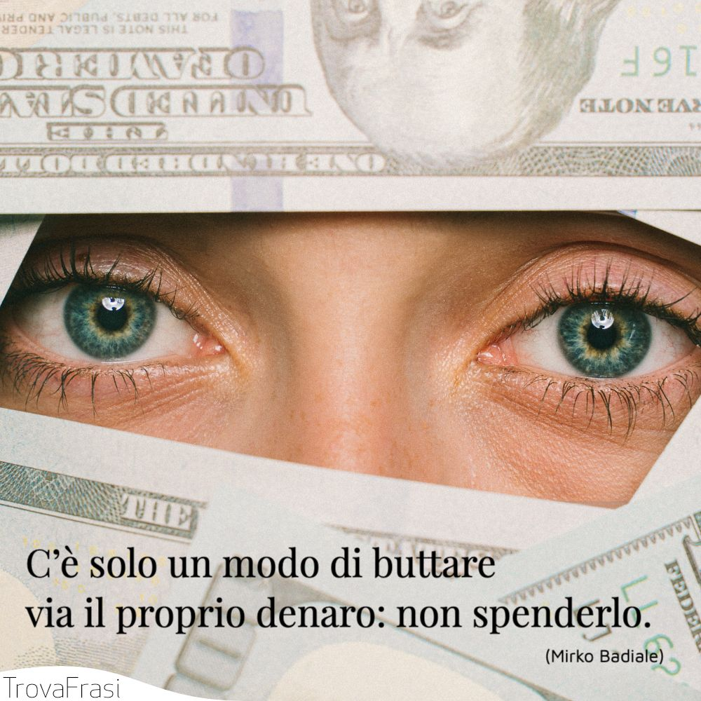 C'è solo un modo di buttare via il proprio denaro: non spenderlo.