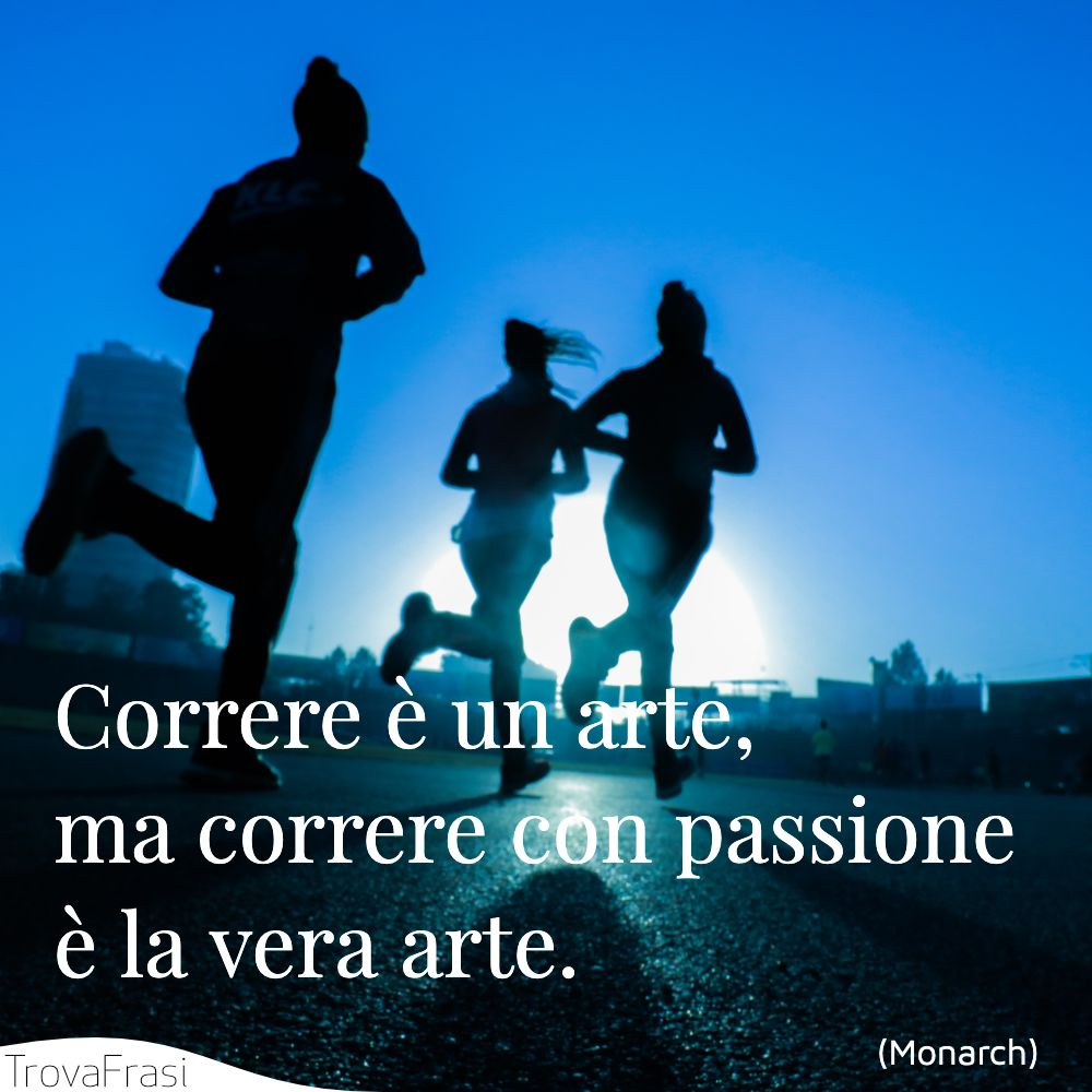 Correre è un arte, ma correre con passione è la vera arte.