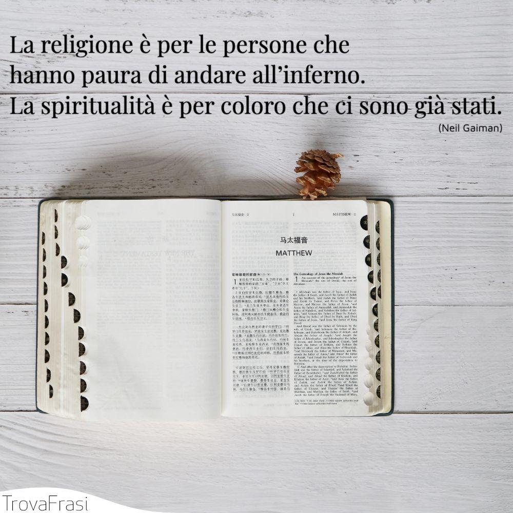 La religione è per le persone che hanno paura di andare all'inferno. La spiritualità è per coloro che ci sono già stati.