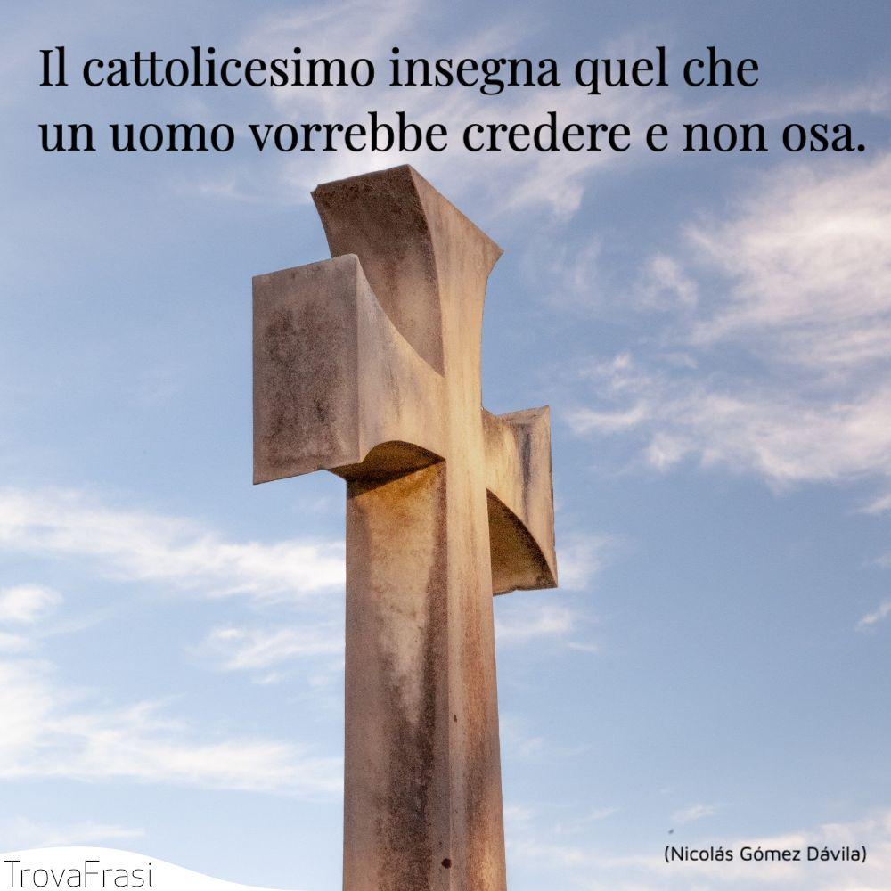 Il cattolicesimo insegna quel che un uomo vorrebbe credere e non osa.