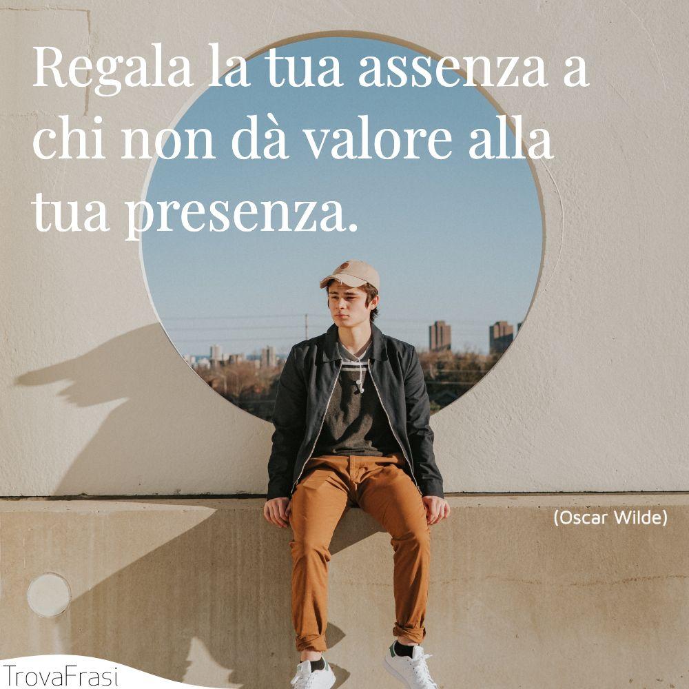 Regala la tua assenza a chi non dà valore alla tua presenza.