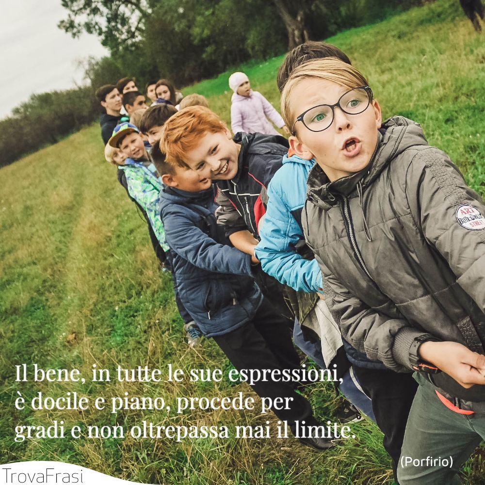 Il bene, in tutte le sue espressioni, è docile e piano, procede per gradi e non oltrepassa mai il limite.