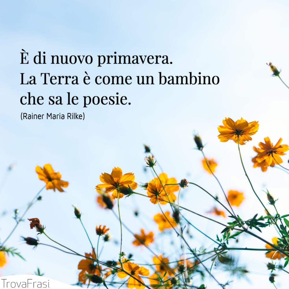 È di nuovo primavera. La Terra è come un bambino che sa le poesie.