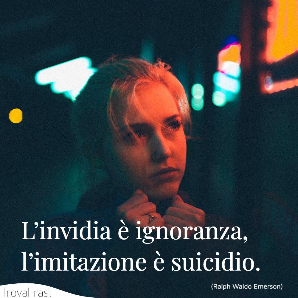 L'invidia è ignoranza, l'imitazione è suicidio.