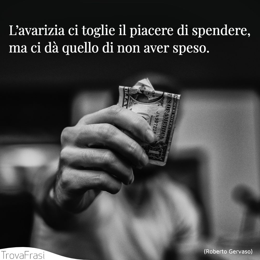 L'avarizia ci toglie il piacere di spendere, ma ci dà quello di non aver speso.