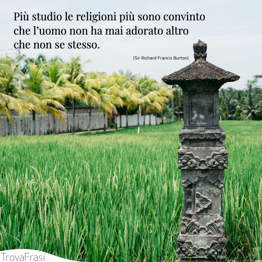 Più studio le religioni più sono convinto che l'uomo non ha mai adorato altro che non se stesso.