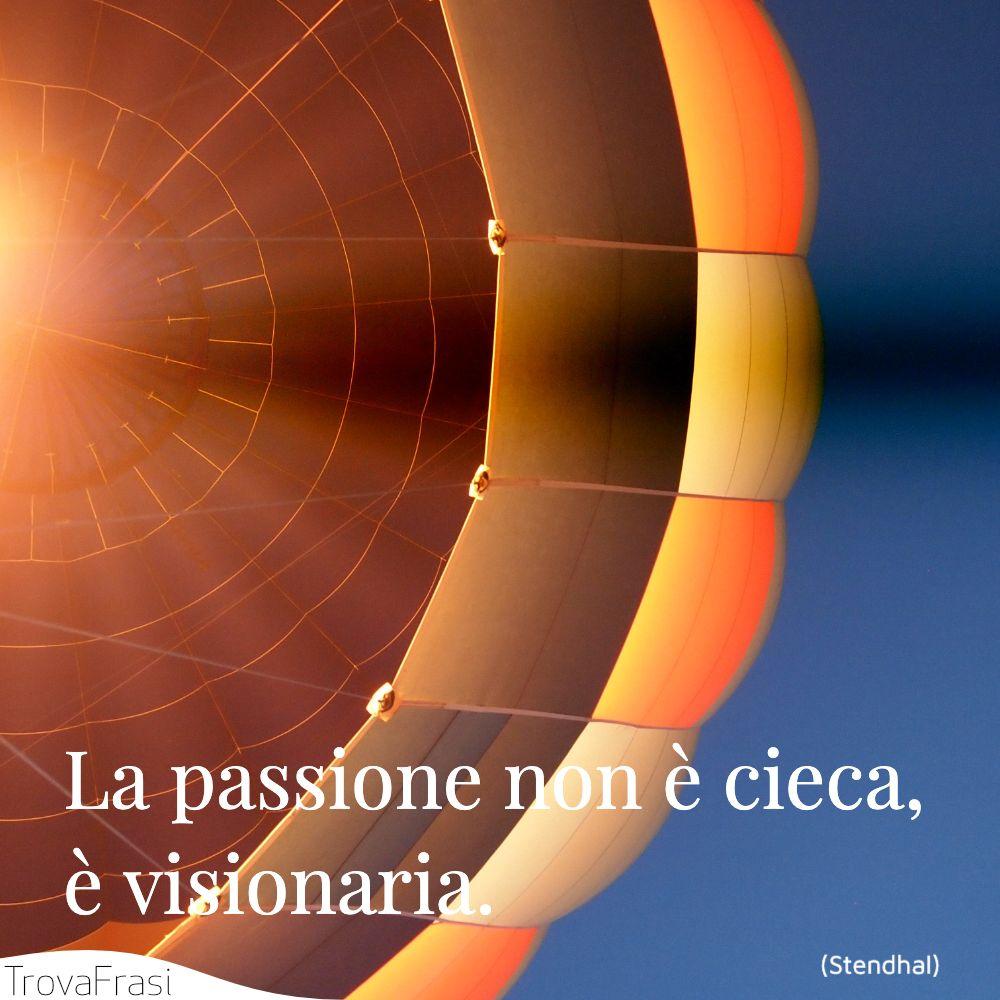 La passione non è cieca, è visionaria.