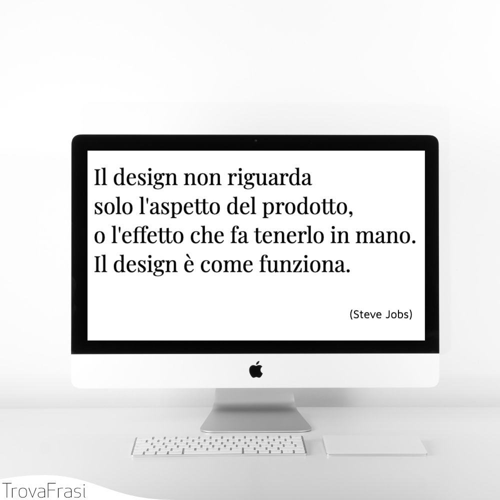Il design non riguarda solo l'aspetto del prodotto, o l'effetto che fa tenerlo in mano. Il design è come funziona.