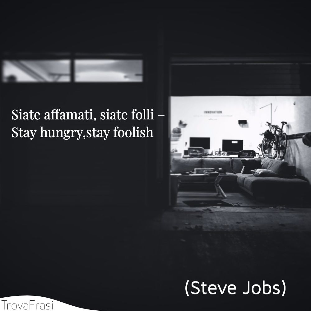Siate affamati, siate folli – Stay hungry,stay foolish