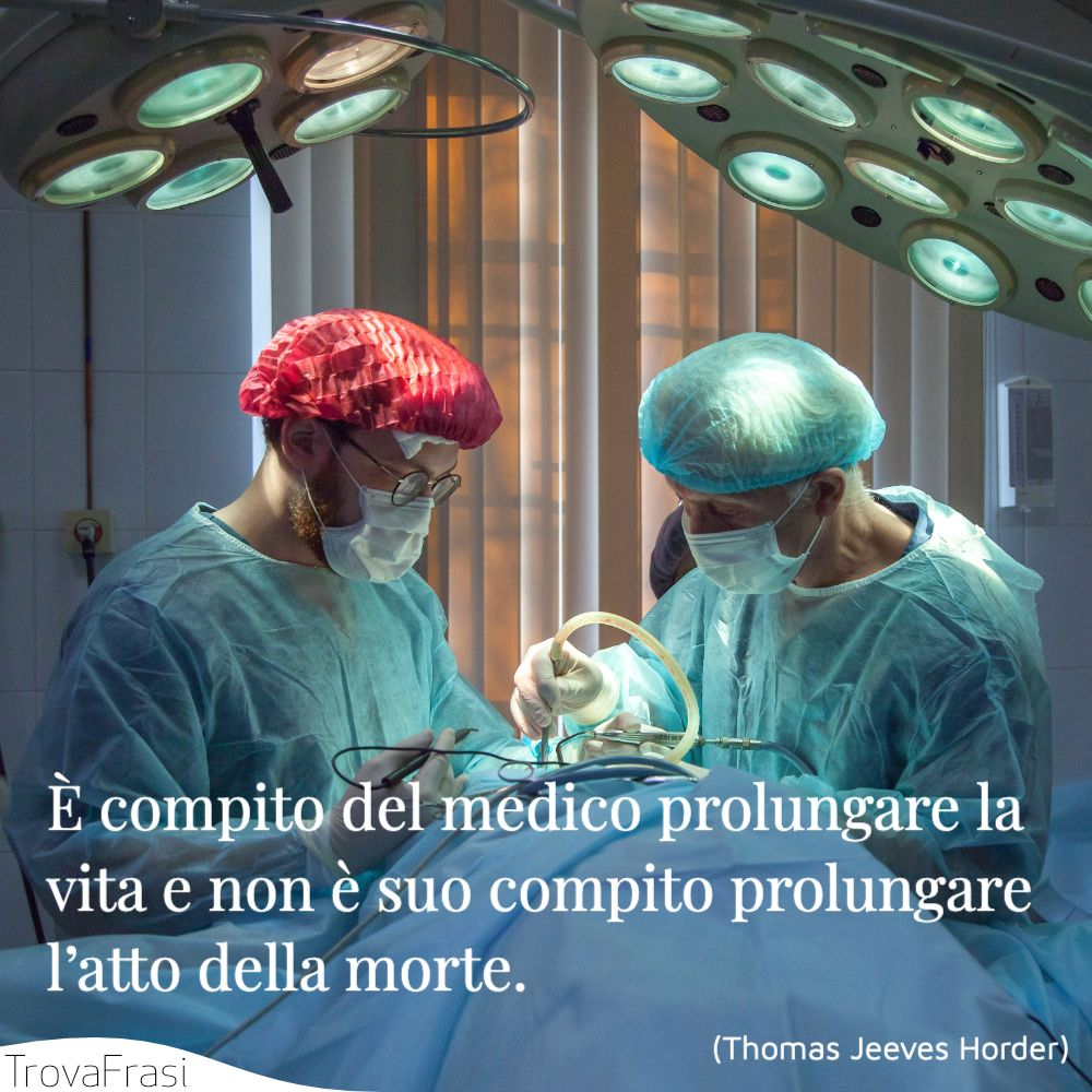 È compito del medico prolungare la vita e non è suo compito prolungare l'atto della morte.