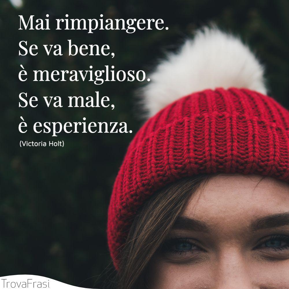 Mai rimpiangere. Se va bene, è meraviglioso. Se va male, è esperienza.