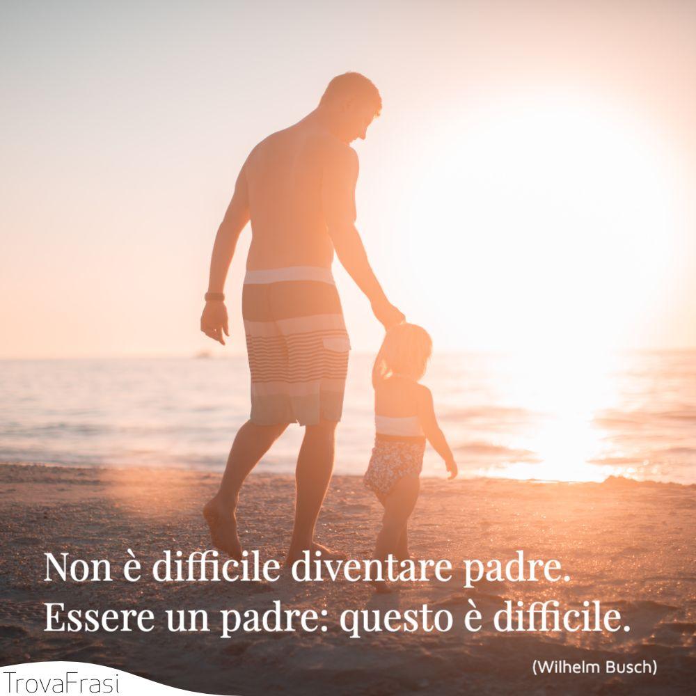 Non è difficile diventare padre. Essere un padre: questo è difficile.